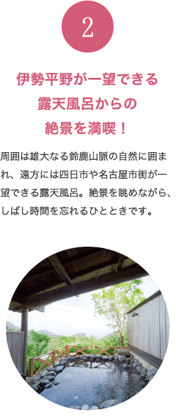 伊勢平野が一望できる露天風呂からの絶景を満喫! 周囲は雄大なる鈴鹿山脈の自然に囲まれ、遠方には四日市や名古屋市街が一望できる露天風呂。絶景を眺めながら、しばし時間を忘れるひとときです。